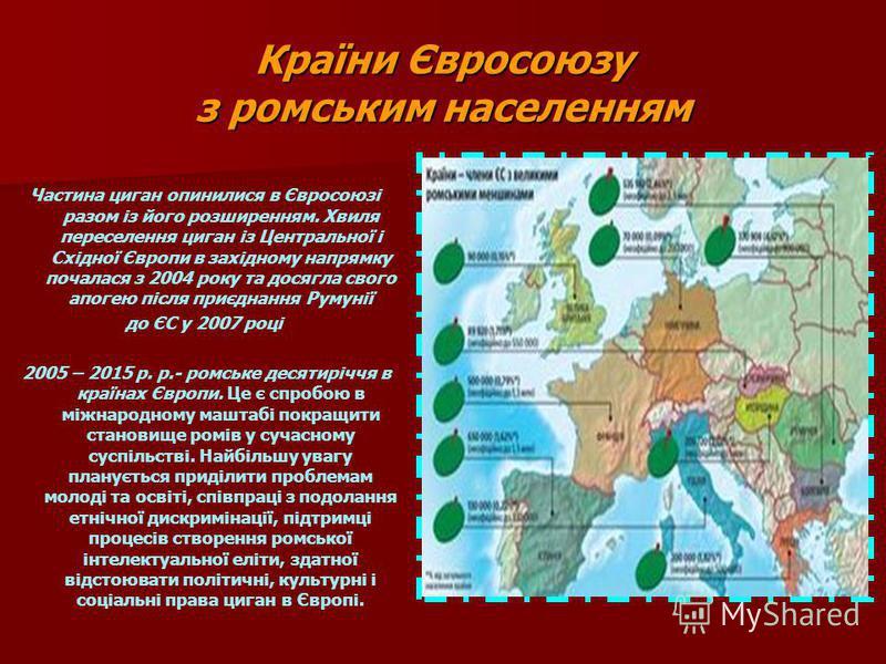 Країни Євросоюзу з ромським населенням Частина циган опинилися в Євросоюзі разом із його розширенням. Хвиля переселення циган із Центральної і Східної Європи в західному напрямку почалася з 2004 року та досягла свого апогею після приєднання Румунії д