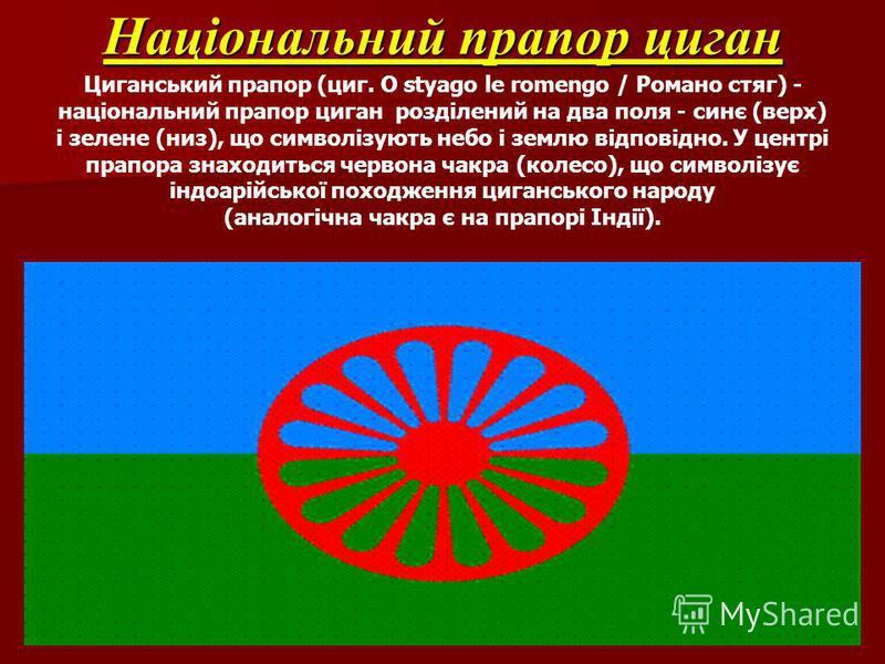 Національний прапор циган Національний прапор циган Циганський прапор (циг. O styago le romengo / Романо стяг) - національний прапор циган розділений на два поля - синє (верх) і зелене (низ), що символізують небо і землю відповідно. У центрі прапора