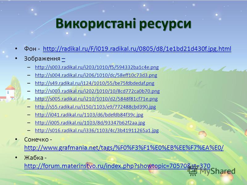 Використані ресурси Фон - http://radikal.ru/F/i019.radikal.ru/0805/d8/1e1bd21d430f.jpg.htmlhttp://radikal.ru/F/i019.radikal.ru/0805/d8/1e1bd21d430f.jpg.html Зображення –– – http://s003.radikal.ru/i203/1010/f5/594332ba1c4e.png http://s003.radikal.ru/i