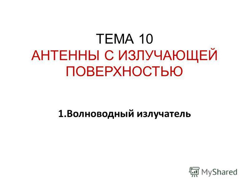 ТЕМА 10 АНТЕННЫ С ИЗЛУЧАЮЩЕЙ ПОВЕРХНОСТЬЮ 1. Волноводный излучатель