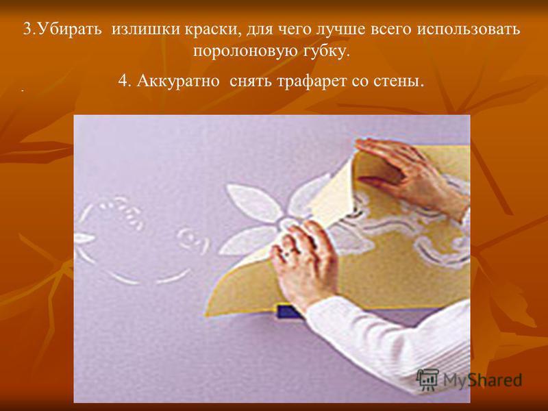 . 3. Убирать излишки краски, для чего лучше всего использовать поролоновую губку. 4. Аккуратно снять трафарет со стены.