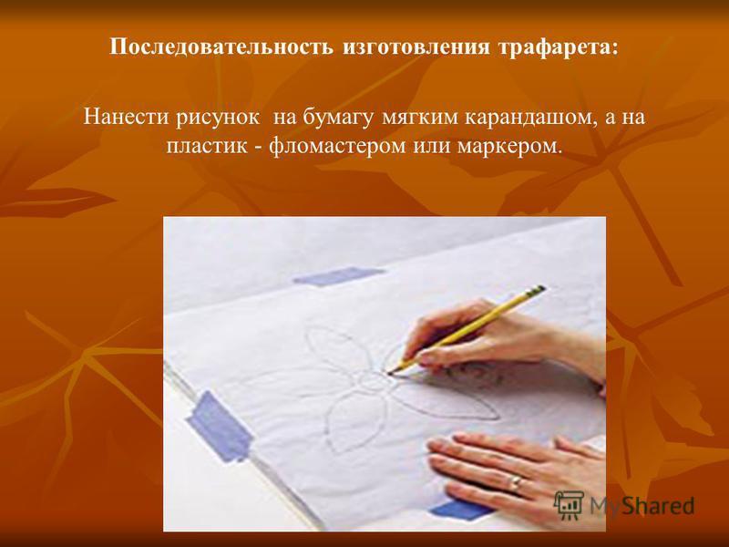 Последовательность изготовления трафарета: Нанести рисунок на бумагу мягким карандашом, а на пластик - фломастером или маркером.