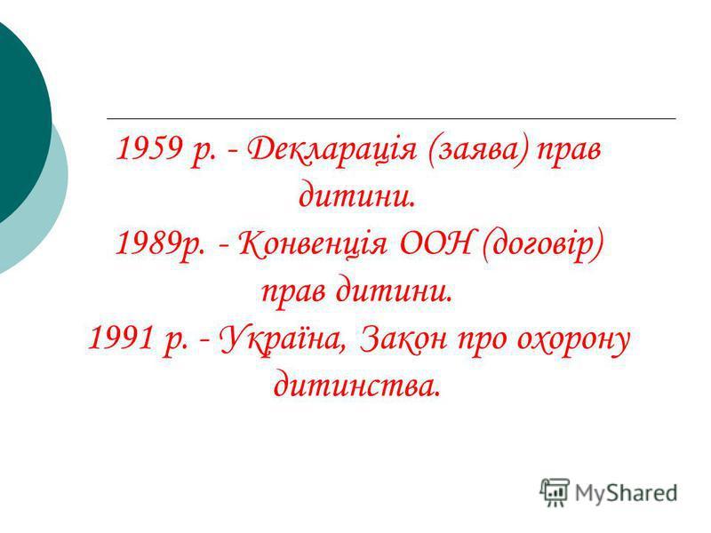 1959 р. - Декларація (заява) прав дитини. 1989р. - Конвенція ООН (договір) прав дитини. 1991 р. - Україна, Закон про охорону дитинства.