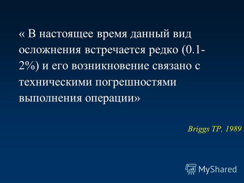 « В настоящее время данный вид осложнения встречается редко (0.1- 2%) и его возникновение связано с техническими погрешностями выполнения операции» Briggs TP, 1989