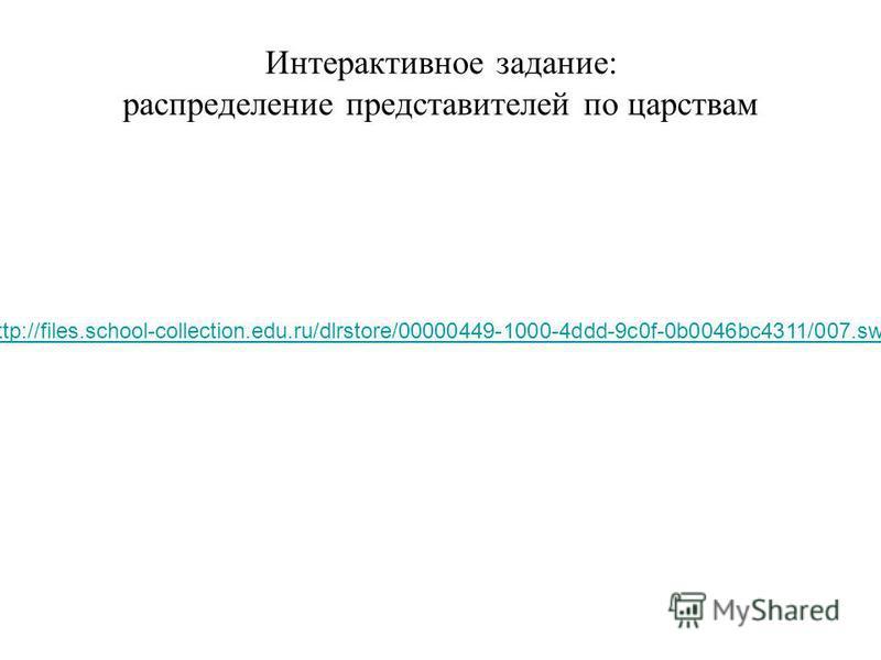 Интерактивное задание: распределение представителей по царствам http://files.school-collection.edu.ru/dlrstore/00000449-1000-4ddd-9c0f-0b0046bc4311/007.swf