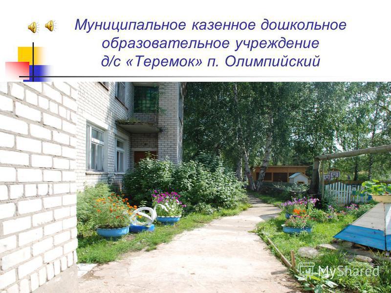 Муниципальное казенное дошкольное образовательное учреждение д / с « Теремок » п. Олимпийский