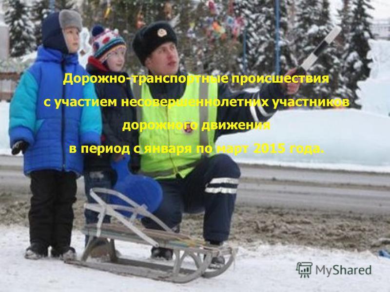 Дорожно-транспортные происшествия с участием несовершеннолетних участников дорожного движения в период с января по март 2015 года.