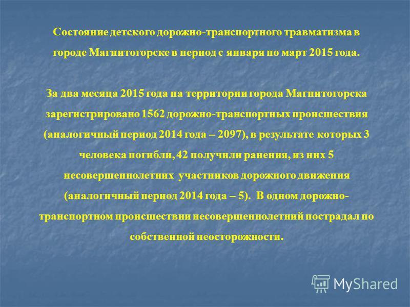 Состояние детского дорожно-транспортного травматизма в городе Магнитогорске в период с января по март 2015 года. За два месяца 2015 года на территории города Магнитогорска зарегистрировано 1562 дорожно-транспортных происшествия (аналогичный период 20