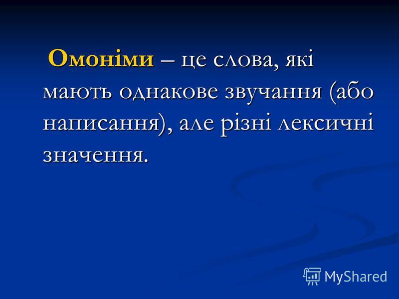 Омоніми – це слова, які мають однакове звучання (або написання), але різні лексичні значення. Омоніми – це слова, які мають однакове звучання (або написання), але різні лексичні значення.