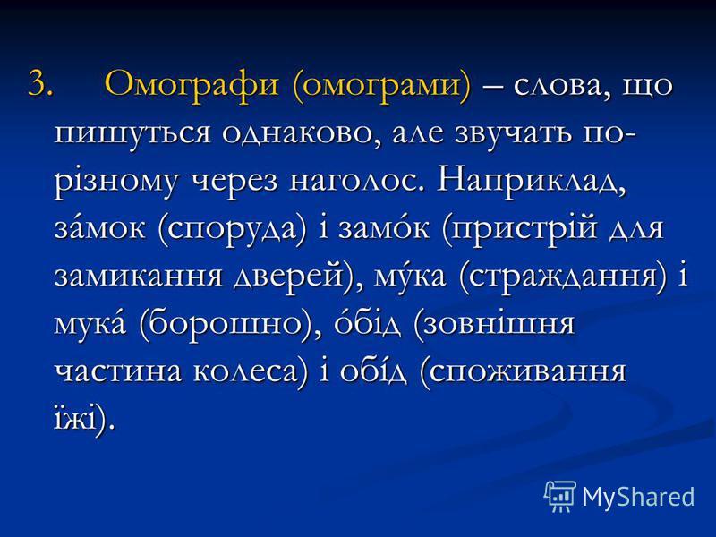 3. Омографи (омограми) – слова, що пишуться однаково, але звучать по- різному через наголос. Наприклад, зáмок (споруда) і замóк (пристрій для замикання дверей), мýка (страждання) і мукá (борошно), óбід (зовнішня частина колеса) і обíд (споживання їжі