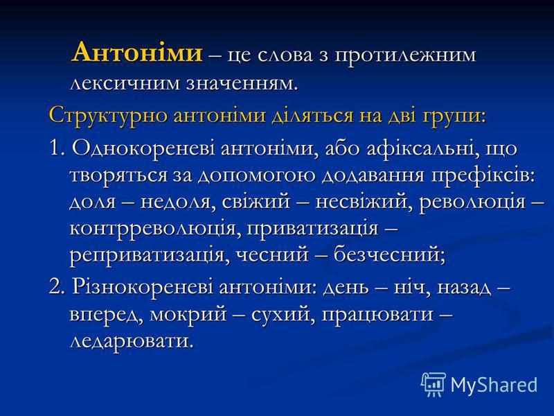 Антоніми – це слова з протилежним лексичним значенням. Антоніми – це слова з протилежним лексичним значенням. Структурно антоніми діляться на дві групи: 1. Однокореневі антоніми, або афіксальні, що творяться за допомогою додавання префіксів: доля – н