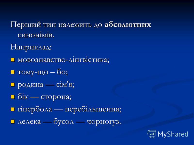 Перший тип належить до абсолютних синонімів. Наприклад: мовознавство-лінгвістика; мовознавство-лінгвістика; тому-що – бо; тому-що – бо; родина сім'я; родина сім'я; бік сторона; бік сторона; гіпербола перебільшення; гіпербола перебільшення; лелека бус