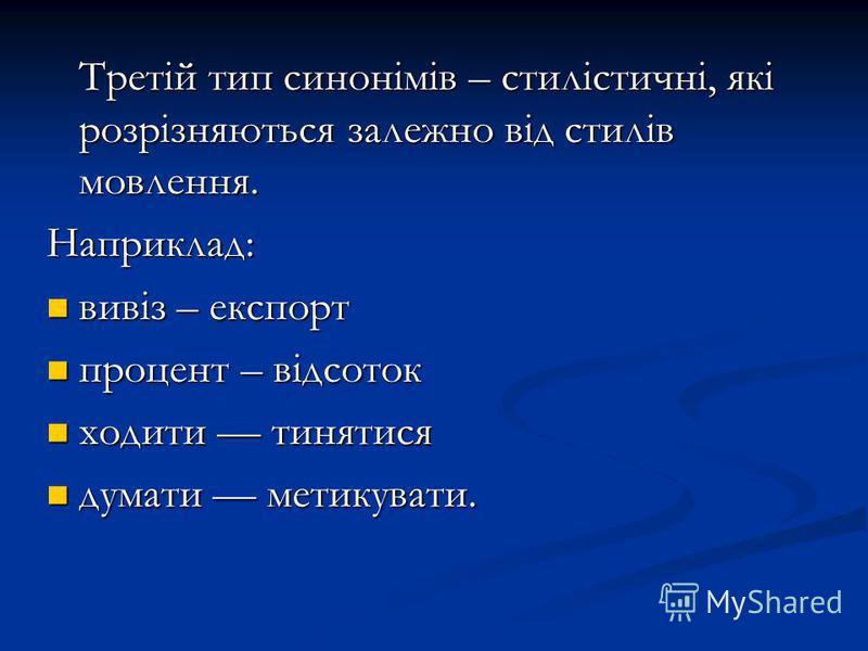 Третій тип синонімів – стилістичні, які розрізняються залежно від стилів мовлення. Третій тип синонімів – стилістичні, які розрізняються залежно від стилів мовлення.Наприклад: вивіз – експорт вивіз – експорт процент – відсоток процент – відсоток ходи