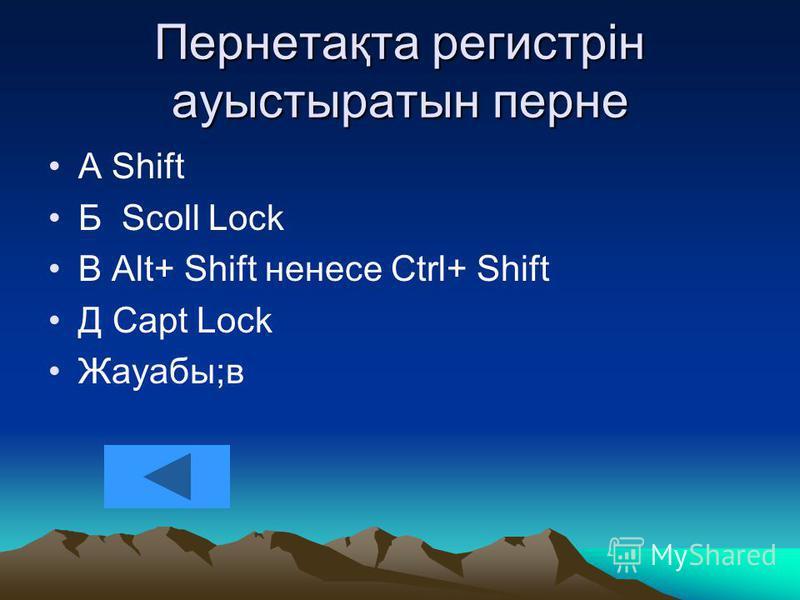 Пернетақта регистрін ауыстыратын перне А Shift Б Scoll Lock В Alt+ Shift ненесе Ctrl+ Shift Д Capt Lock Жауабы;в