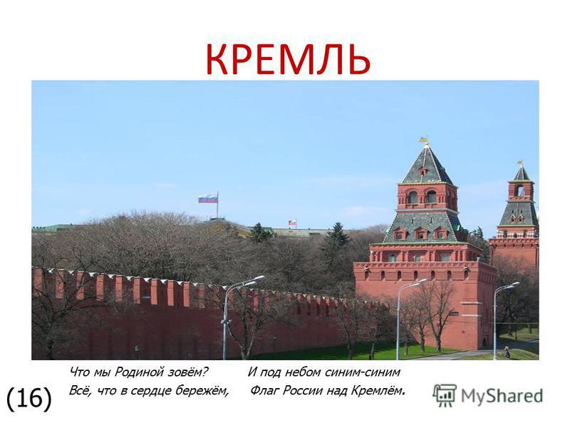 Что мы Родиной зовём? И под небом синим-синим Всё, что в сердце бережём, Флаг России над Кремлём. КРЕМЛЬ (16)