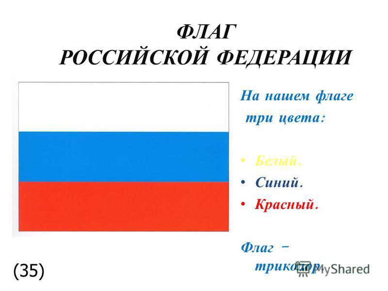 ФЛАГ РОССИЙСКОЙ ФЕДЕРАЦИИ На нашем флаге три цвета : Белый. Синий. Красный. Флаг - триколор. (35)