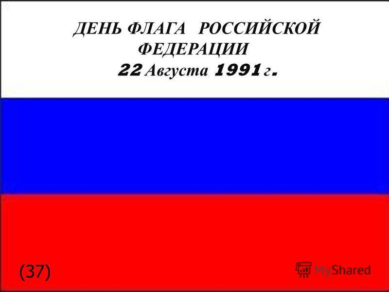 ДЕНЬ ФЛАГА РОССИЙСКОЙ ФЕДЕРАЦИИ 22 Августа 1991 г. (37)