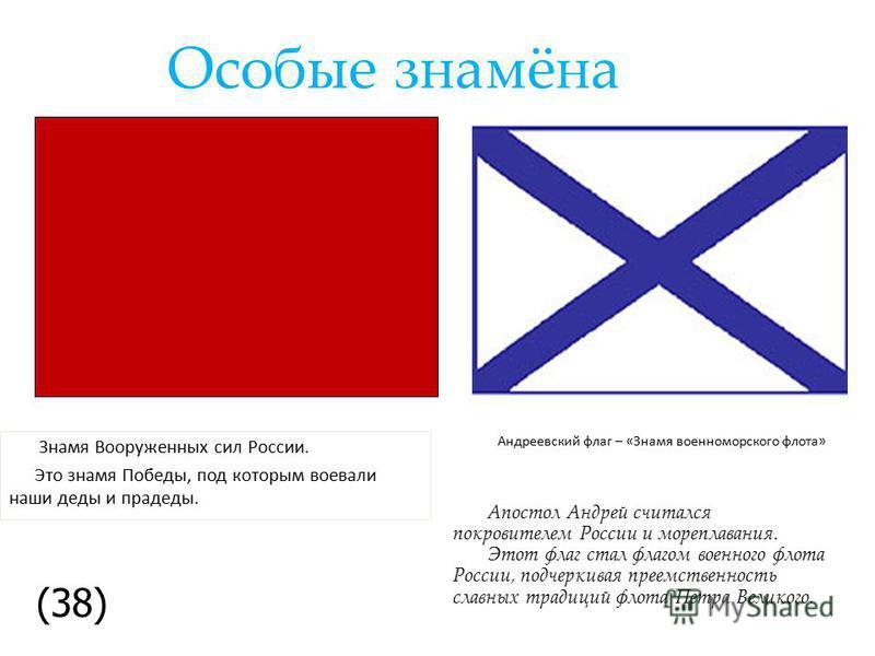 Особые знамёна Знамя Вооруженных сил России. Это знамя Победы, под которым воевали наши деды и прадеды. Андреевский флаг – «Знамя военно-морского флота» Апостол Андрей считался покровителем России и мореплавания. Этот флаг стал флагом военного флота