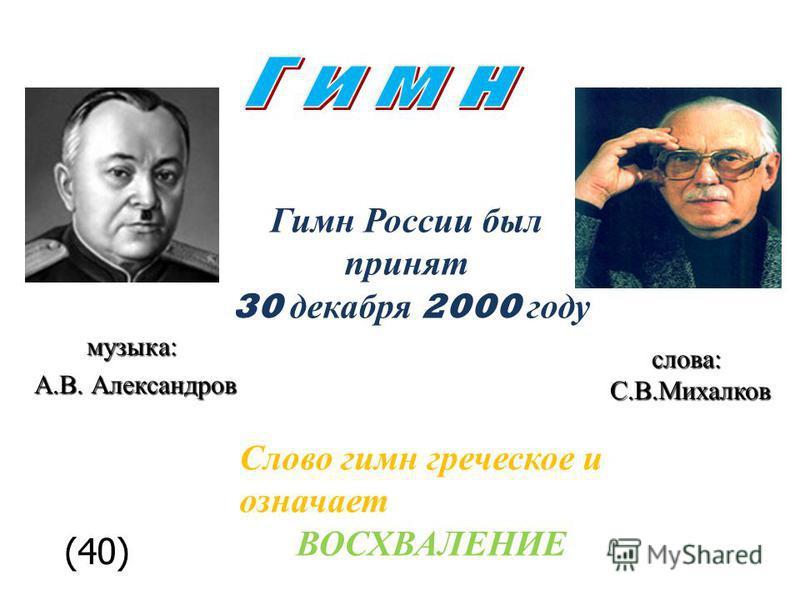 музыка: А.В. Александров слова:С.В.Михалков Гимн России был принят 30 декабря 2000 году Слово гимн греческое и означает ВОСХВАЛЕНИЕ (40)