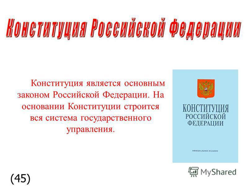 Конституция является основным законом Российской Федерации. На основании Конституции строится вся система государственного управления. (45)
