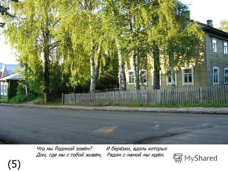 Что мы Родиной зовём? И берёзки, вдоль которых Дом, где мы с тобой живём, Рядом с мамой мы идём. (5)