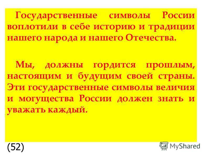 Государственные символы России воплотили в себе историю и традиции нашего народа и нашего Отечества. Мы, должны гордится прошлым, настоящим и будущим своей страны. Эти государственные символы величия и могущества России должен знать и уважать каждый.