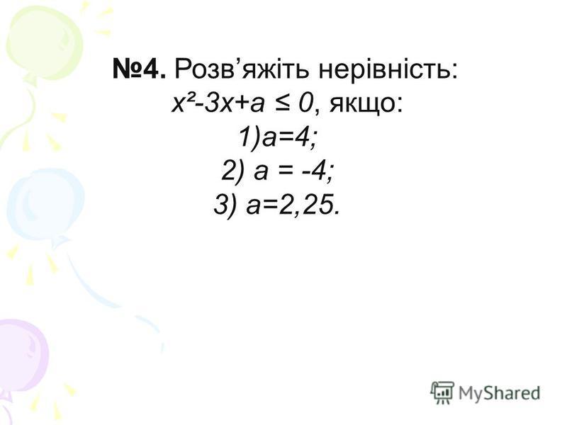 4. Розвяжіть нерівність: х²-3х+а 0, якщо: 1)а=4; 2) а = -4; 3) а=2,25.