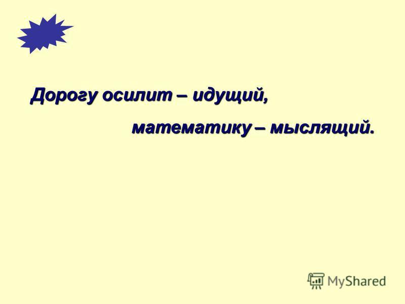 Дорогу осилит – идущий, математику – мыслящий. математику – мыслящий.