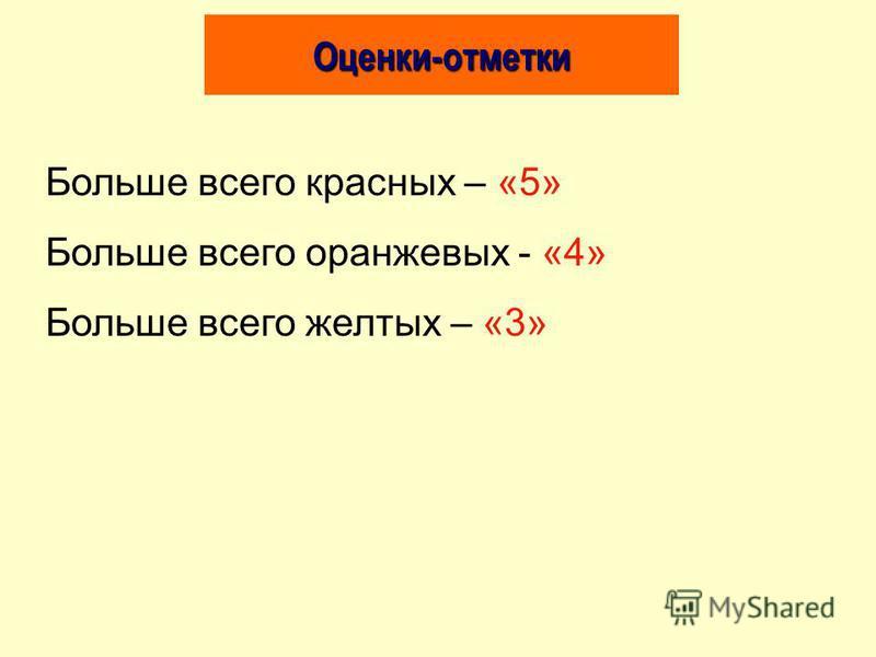 Оценки-отметки Больше всего красных – «5» Больше всего оранжевых - «4» Больше всего желтых – «3»