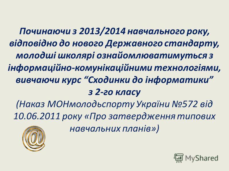 Починаючи з 2013/2014 навчального року, відповідно до нового Державного стандарту, молодші школярі ознайомлюватимуться з інформаційно-комунікаційними технологіями, вивчаючи курс Сходинки до інформатики з 2-го класу (Наказ МОНмолодьспорту України 572