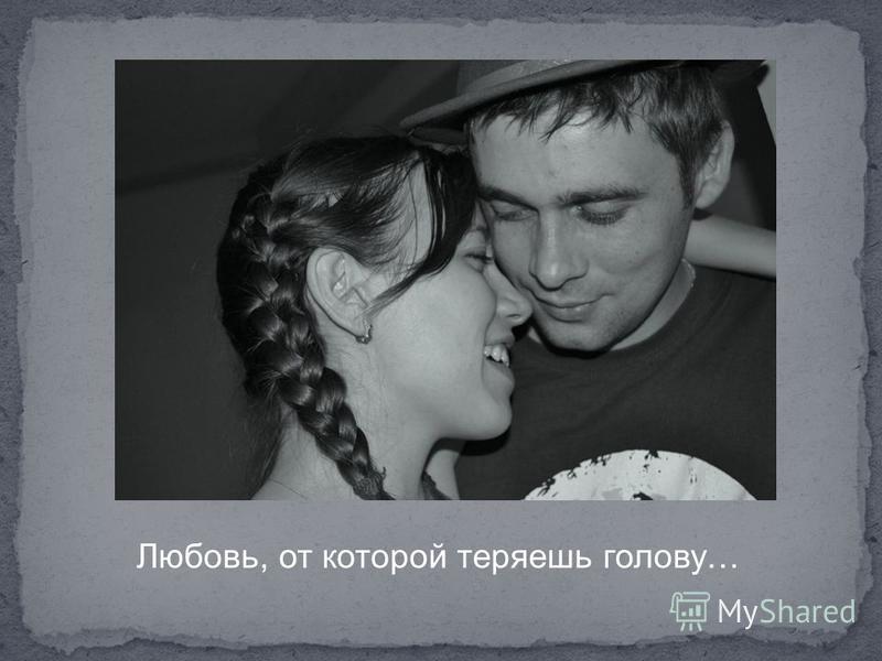 Любовь, от которой теряешь голову…