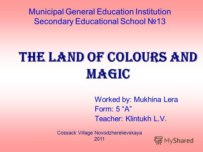Municipal General Education Institution Secondary Educational School 13 The land of colours and magic Worked by: Mukhina Lera Form: 5 A Teacher: Klintukh L.V. Cossack Village Novodzherelievskaya 2011