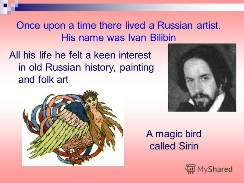 Once upon a time there lived a Russian artist. His name was Ivan Bilibin All his life he felt a keen interest in old Russian history, painting and folk art A magic bird called Sirin