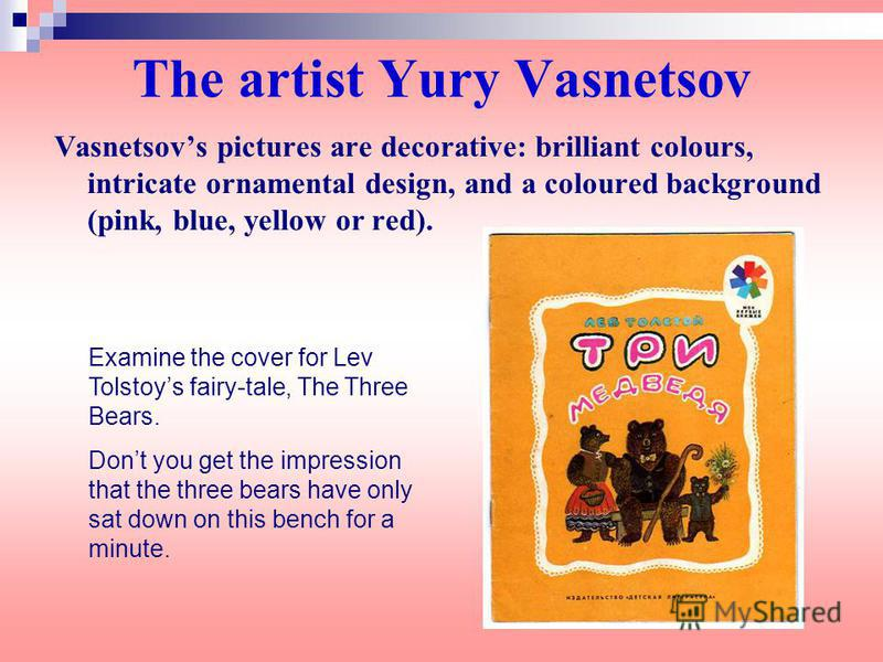 The artist Yury Vasnetsov Vasnetsovs pictures are decorative: brilliant colours, intricate ornamental design, and a coloured background (pink, blue, yellow or red). Examine the cover for Lev Tolstoys fairy-tale, The Three Bears. Dont you get the impr