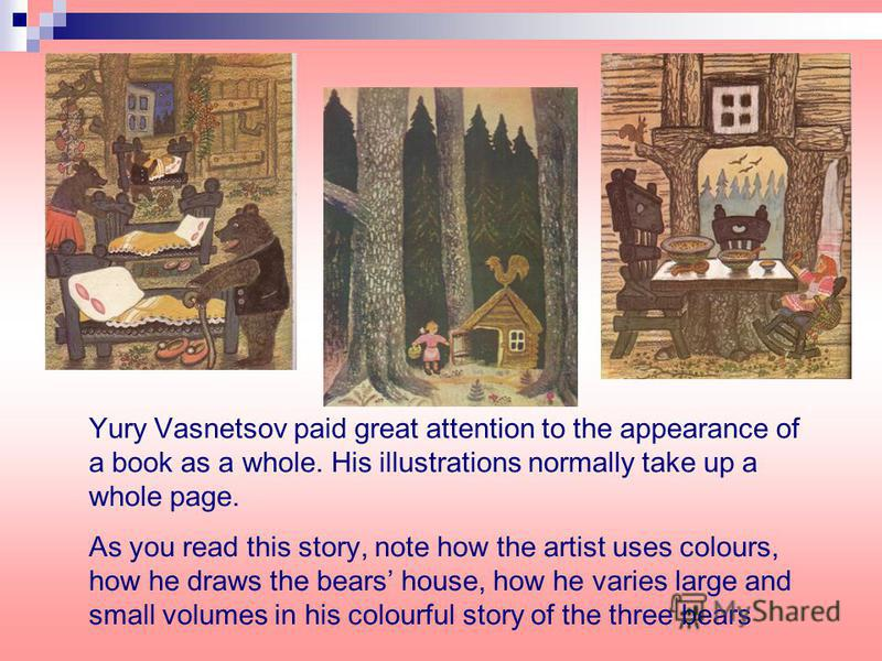 Yury Vasnetsov paid great attention to the appearance of a book as a whole. His illustrations normally take up a whole page. As you read this story, note how the artist uses colours, how he draws the bears house, how he varies large and small volumes