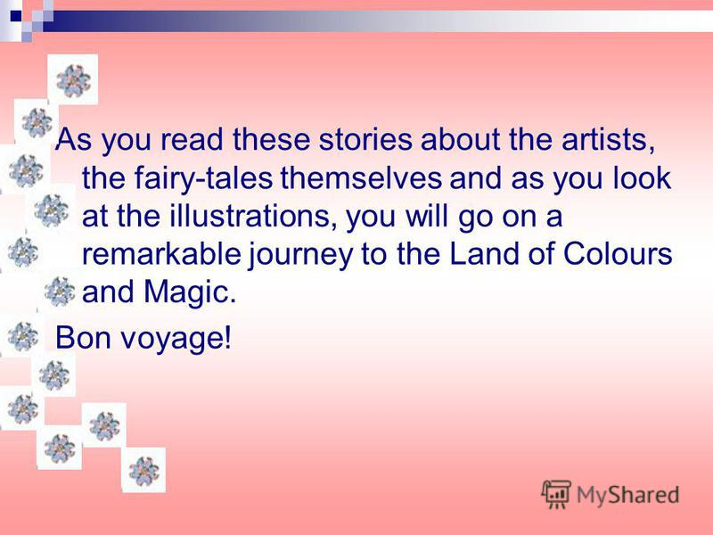 As you read these stories about the artists, the fairy-tales themselves and as you look at the illustrations, you will go on a remarkable journey to the Land of Colours and Magic. Bon voyage!