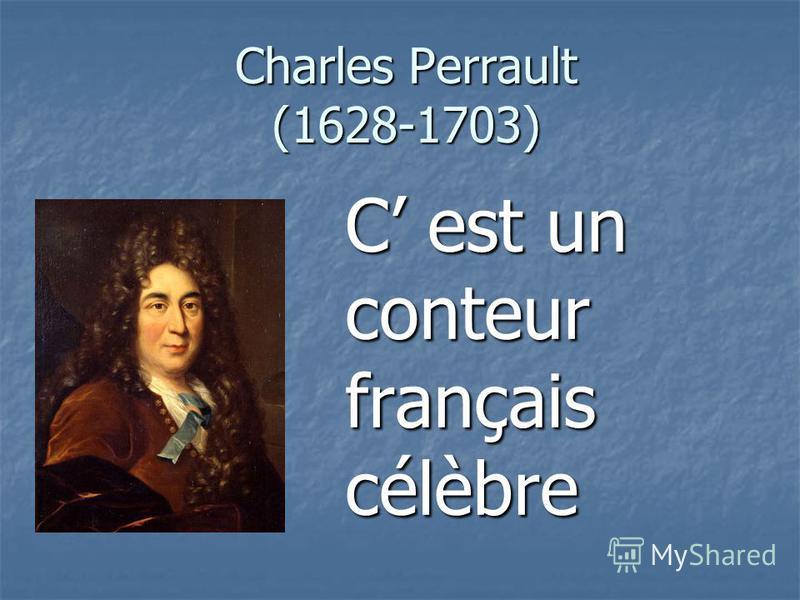 Charles Perrault (1628-1703) C est un conteur français célèbre
