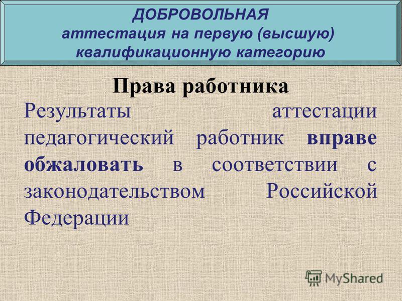 Права работника Результаты аттестации педагогический работник вправе обжаловать в соответствии с законодательством Российской Федерации ДОБРОВОЛЬНАЯ аттестация на первую (высшую) квалификационную категорию