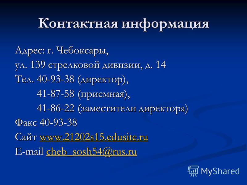 Контактная информация Адрес: г. Чебоксары, ул. 139 стрелковой дивизии, д. 14 Тел. 40-93-38 (директор), 41-87-58 (приемная), 41-87-58 (приемная), 41-86-22 (заместители директора) 41-86-22 (заместители директора) Факс 40-93-38 Сайт www.21202s15.edusite