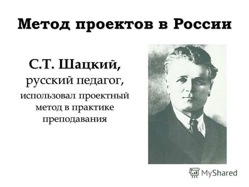 Метод проектов в России С.Т. Шацкий, русский педагог, использовал проектный метод в практике преподавания