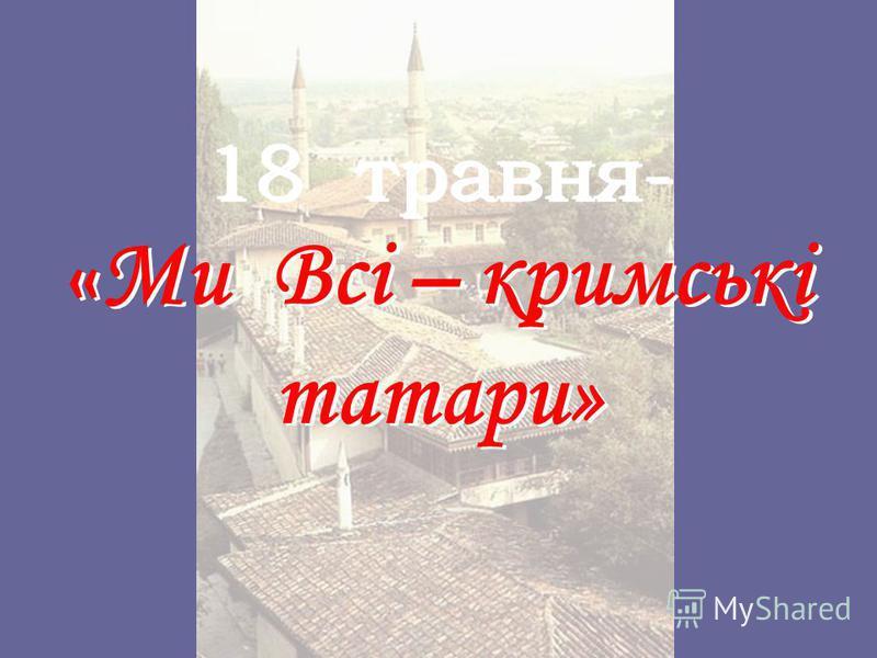 18 травня- « Ми Всі – кримські татари»