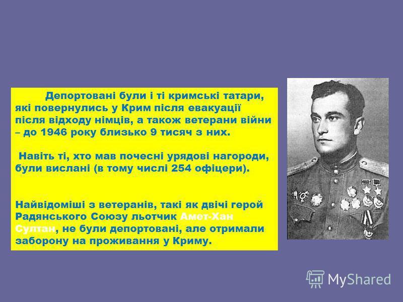 Депортовані були і ті кримські татари, які повернулись у Крим після евакуації після відходу німців, а також ветерани війни – до 1946 року близько 9 тисяч з них. Навіть ті, хто мав почесні урядові нагороди, були вислані (в тому числі 254 офіцери). Най