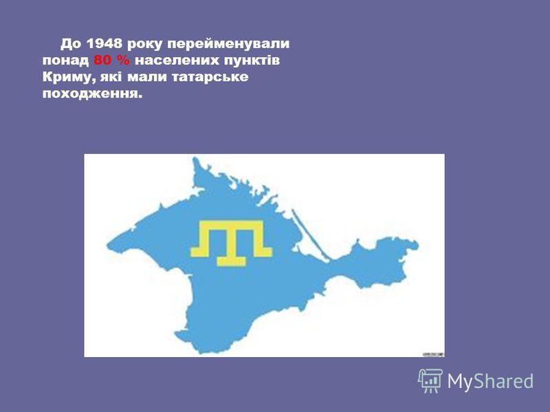 До 1948 року перейменували понад 80 % населених пунктів Криму, які мали татарське походження.