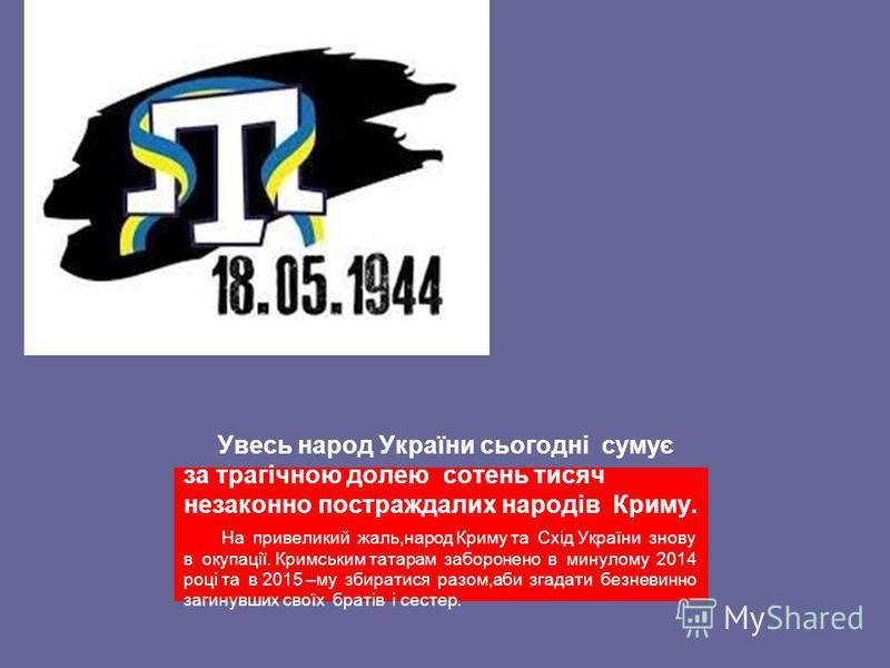 Увесь народ України сьогодні сумує за трагічною долею сотень тисяч незаконно постраждалих народів Криму. На привеликий жаль,народ Криму та Схід України знову в окупації. Кримським татарам заборонено в минулому 2014 році та в 2015 –му збиратися разом,