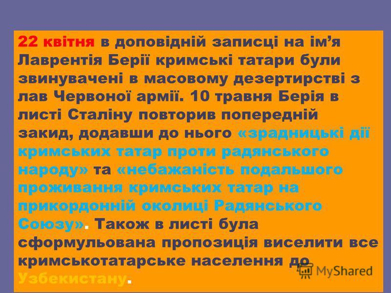 22 квітня в доповідній записці на імя Лаврентія Берії кримські татари були звинувачені в масовому дезертирстві з лав Червоної армії. 10 травня Берія в листі Сталіну повторив попередній закид, додавши до нього «зрадницькі дії кримських татар проти рад