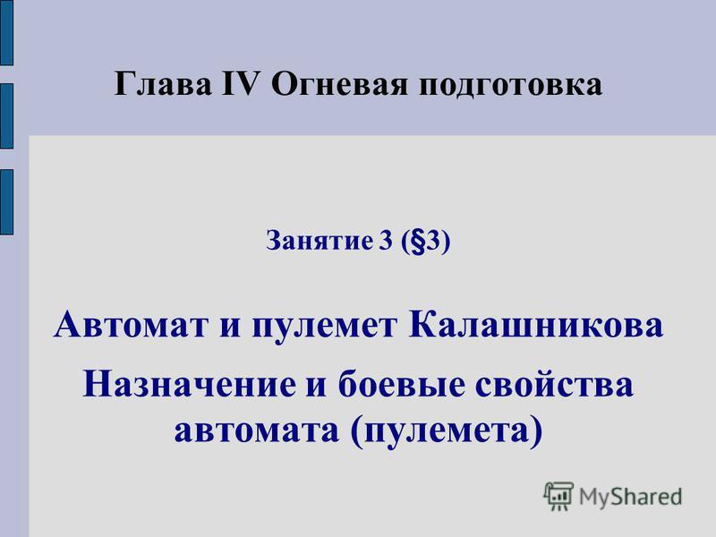 Глава IV Огневая подготовка Занятие 3 (§3) Автомат и пулемет Калашникова Назначение и боевые свойства автомата (пулемета)