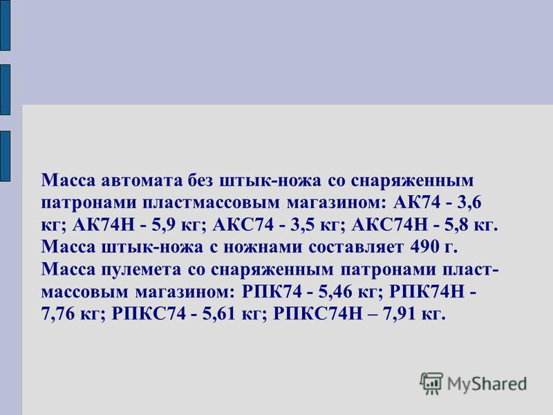 Масса автомата без штык-ножа со снаряженным патронами пластмассовым магазином: АК74 - 3,6 кг; АК74Н - 5,9 кг; АКС74 - 3,5 кг; АКС74Н - 5,8 кг. Масса штык-ножа с ножнами составляет 490 г. Масса пулемета со снаряженным патронами пласт- массовым магазин