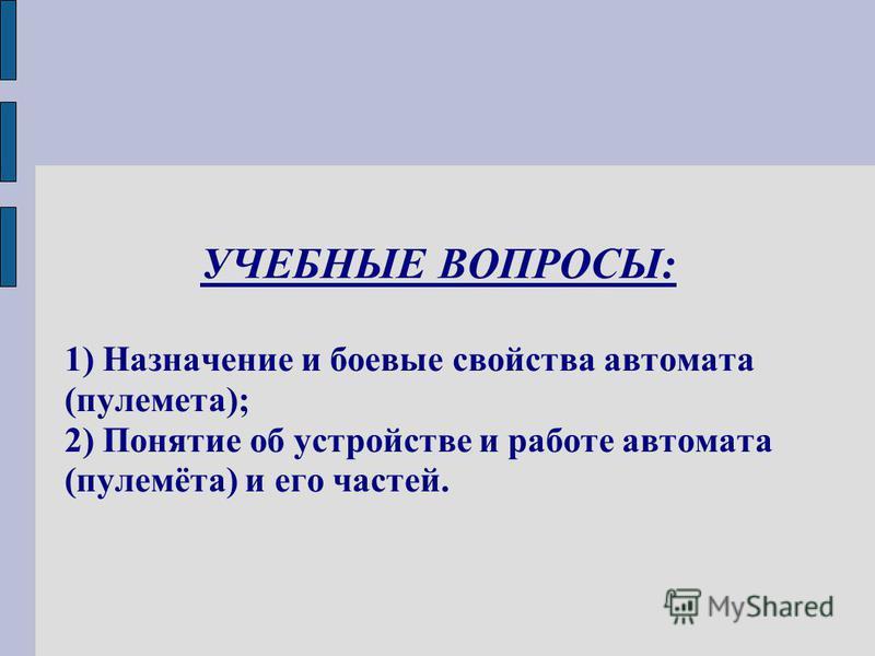УЧЕБНЫЕ ВОПРОСЫ: 1) Назначение и боевые свойства автомата (пулемета); 2) Понятие об устройстве и работе автомата (пулемёта) и его частей.
