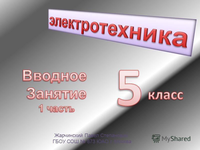 Жарчинский Павел Степанович ГБОУ СОШ 873 ЮАО г. Москва