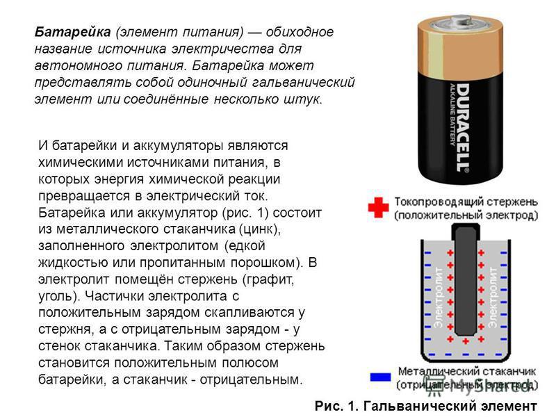 Батарейка (элемент питания) обиходное название источника электричества для автономного питания. Батарейка может представлять собой одиночный гальванический элемент или соединённые несколько штук. И батарейки и аккумуляторы являются химическими источн